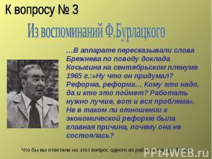 К вопросу № 3 Из воспоминаний Ф.Бурлацкого …В аппарате пересказывали слова Брежн