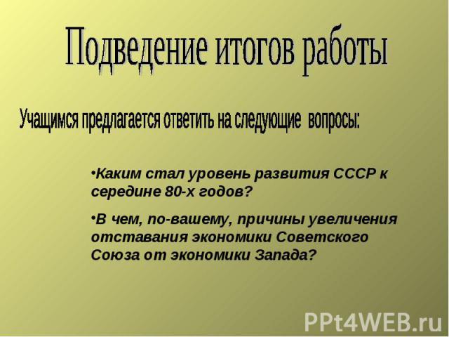 Подведение итогов работы Учащимся предлагается ответить на следующие вопросы: Каким стал уровень развития СССР к середине 80-х годов? В чем, по-вашему, причины увеличения отставания экономики Советского Союза от экономики Запада?