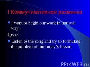 I Коммуникативная разминка I want to begin our work in unusual way. Цель: Listen