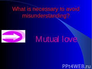 What is necessary to avoid misunderstanding? Mutual love