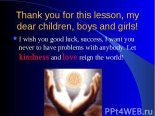 Thank you for this lesson, my dear children, boys and girls! I wish you good luc