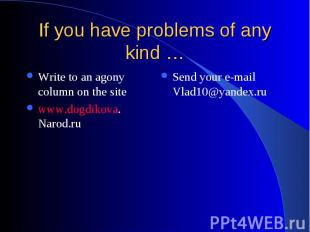 If you have problems of any kind … Write to an agony column on the site www.dogd