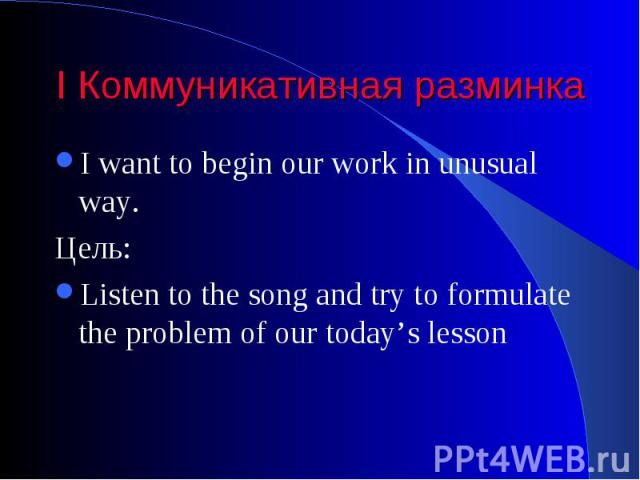 I Коммуникативная разминка I want to begin our work in unusual way. Цель: Listen to the song and try to formulate the problem of our today's lesson