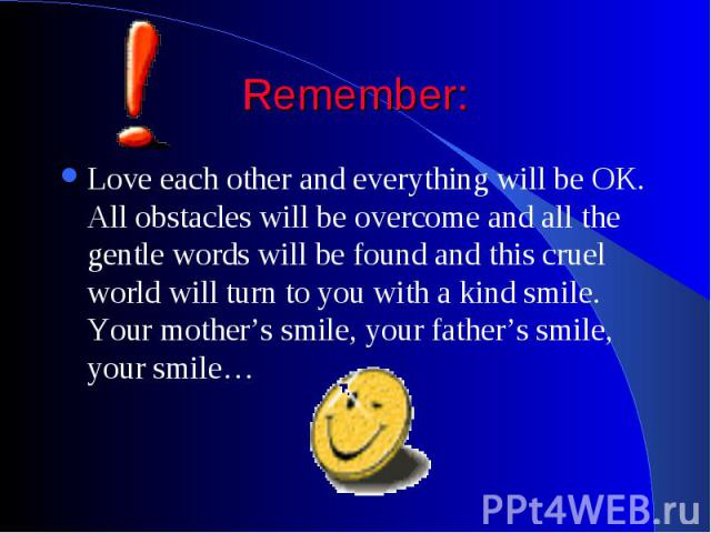 Remember: Love each other and everything will be OK. All obstacles will be overcome and all the gentle words will be found and this cruel world will turn to you with a kind smile. Your mother's smile, your father's smile, your smile…