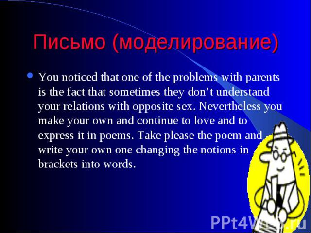 Письмо (моделирование) You noticed that one of the problems with parents is the fact that sometimes they don't understand your relations with opposite sex. Nevertheless you make your own and continue to love and to express it in poems. Take please t…