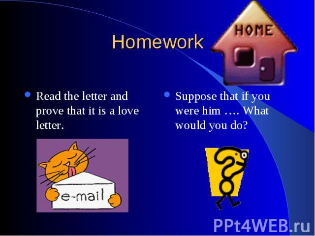 Homework Read the letter and prove that it is a love letter. Suppose that if you were him …. What would you do?