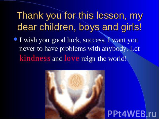 Thank you for this lesson, my dear children, boys and girls! I wish you good luck, success, I want you never to have problems with anybody. Let kindness and love reign the world!