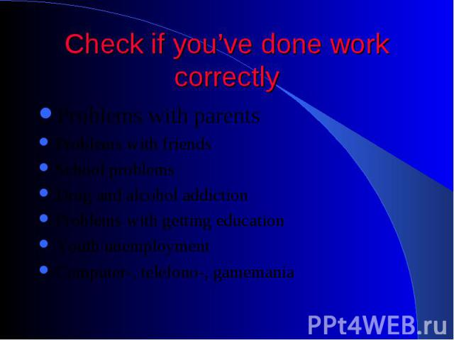 Check if you've done work correctly Problems with parents Problems with friends School problems Drug and alcohol addiction Problems with getting education Youth unemployment Computer-, telefono-, gamemania