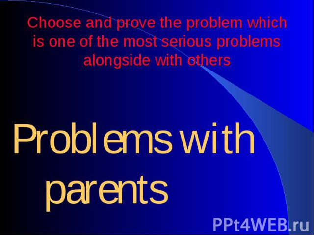 Choose and prove the problem which is one of the most serious problems alongside with others Problems with parents