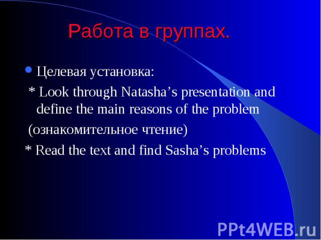 Работа в группах. Целевая установка: * Look through Natasha's presentation and define the main reasons of the problem (ознакомительное чтение) * Read the text and find Sasha's problems