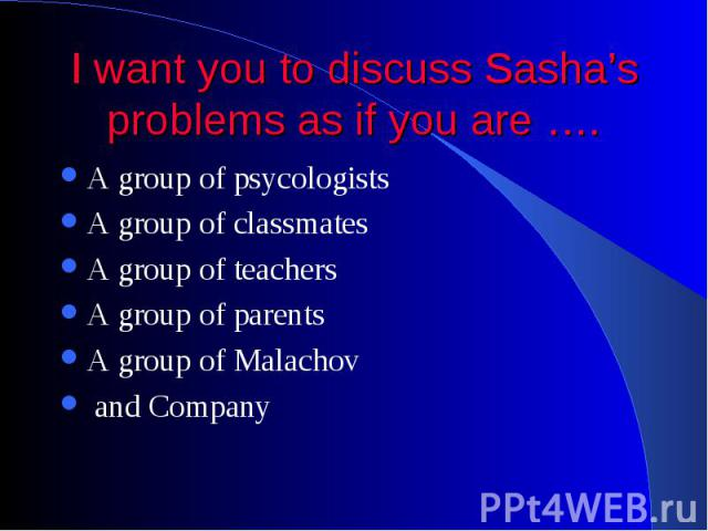 I want you to discuss Sasha's problems as if you are …. A group of psycologists A group of classmates A group of teachers A group of parents A group of Malachov and Company