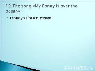 12.The song «My Bonny is over the ocean» Thank you for the lesson!