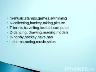 m-music,stamps,games,swimming K-collecting,hockey,taking,picture T-tennis,travel