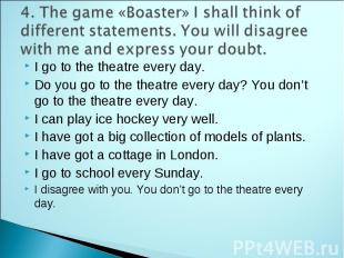 4. The game «Boaster» I shall think of different statements. You will disagree w