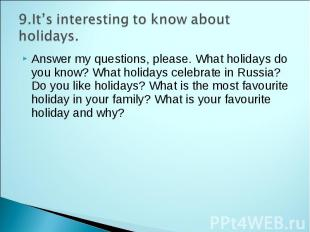 9.It's interesting to know about holidays. Answer my questions, please. What hol