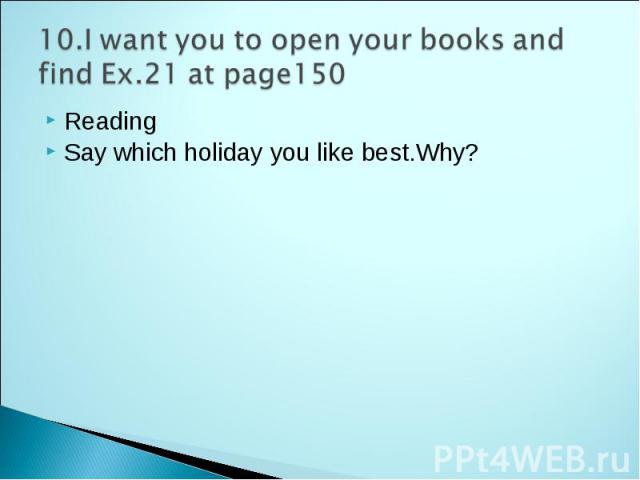 10.I want you to open your books and find Ex.21 at page150 Reading Say which holiday you like best.Why?