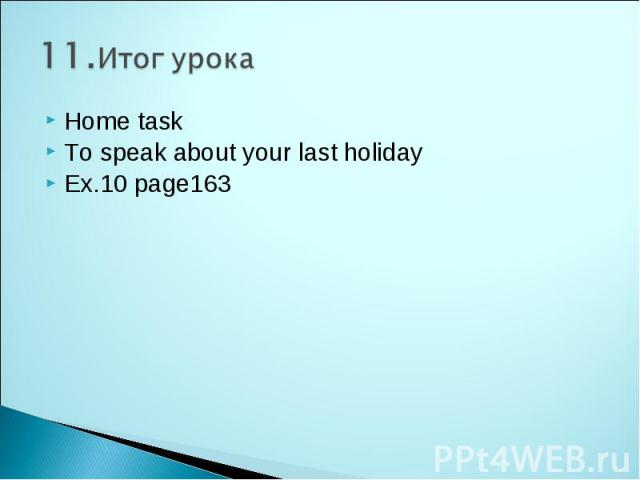 11.Итог урока Home task To speak about your last holiday Ex.10 page163