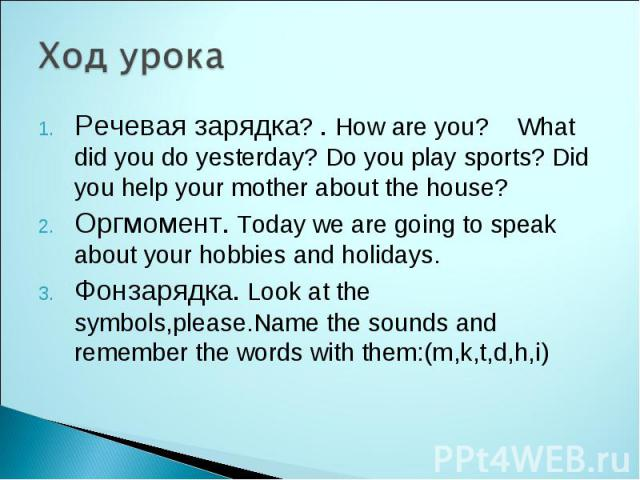 Ход урока Речевая зарядка? . How are you? What did you do yesterday? Do you play sports? Did you help your mother about the house? Оргмомент. Today we are going to speak about your hobbies and holidays. Фонзарядка. Look at the symbols,please.Name th…
