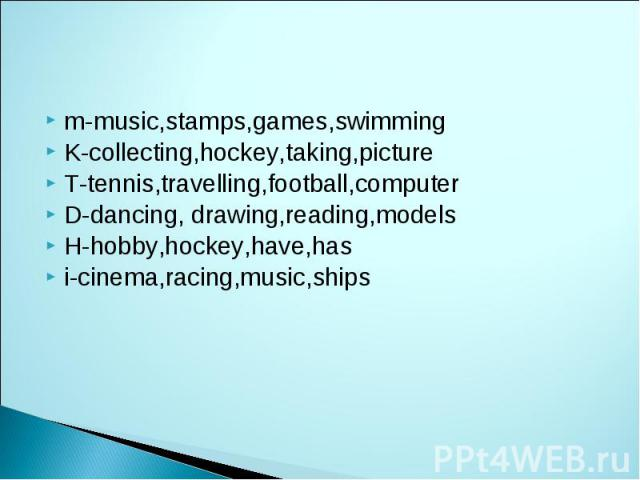 m-music,stamps,games,swimming K-collecting,hockey,taking,picture T-tennis,travelling,football,computer D-dancing, drawing,reading,models H-hobby,hockey,have,has i-cinema,racing,music,ships