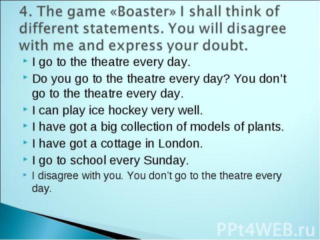 4. The game «Boaster» I shall think of different statements. You will disagree with me and express your doubt. I go to the theatre every day. Do you go to the theatre every day? You don't go to the theatre every day. I can play ice hockey very well.…
