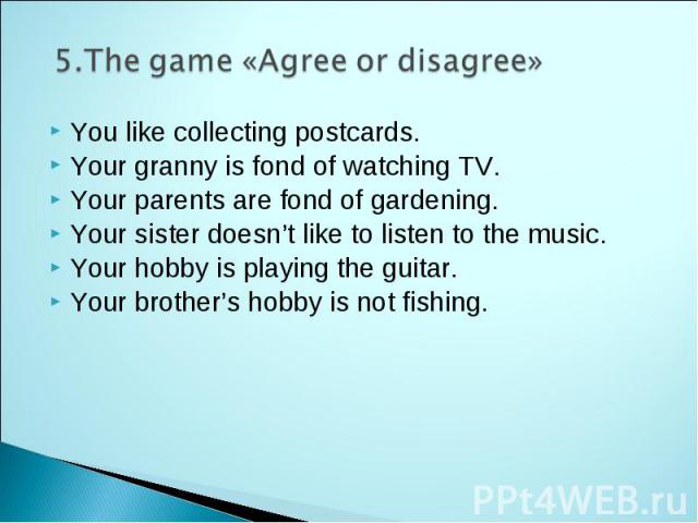 5.The game «Agree or disagree» You like collecting postcards. Your granny is fond of watching TV. Your parents are fond of gardening. Your sister doesn't like to listen to the music. Your hobby is playing the guitar. Your brother's hobby is not fishing.