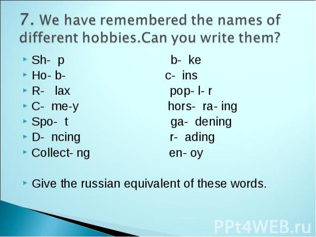 7. We have remembered the names of different hobbies.Сan you write them? Sh- p b- ke Ho- b- c- ins R- lax pop- l- r C- me-y hors- ra- ing Spo- t ga- dening D- ncing r- ading Collect- ng en- oy Give the russian equivalent of these words.