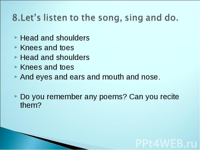 8.Let's listen to the song, sing and do. Head and shoulders Knees and toes Head and shoulders Knees and toes And eyes and ears and mouth and nose. Do you remember any poems? Can you recite them?