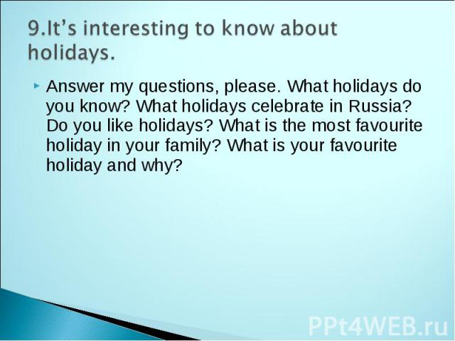 9.It's interesting to know about holidays. Answer my questions, please. What holidays do you know? What holidays celebrate in Russia? Do you like holidays? What is the most favourite holiday in your family? What is your favourite holiday and why?