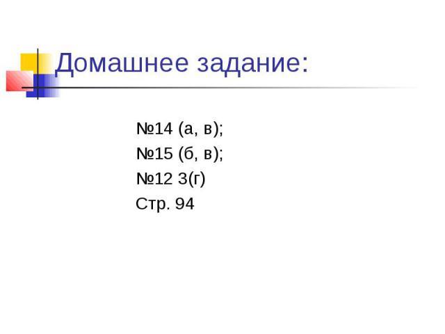 Домашнее задание: №14 (а, в); №15 (б, в); №12 3(г) Стр. 94