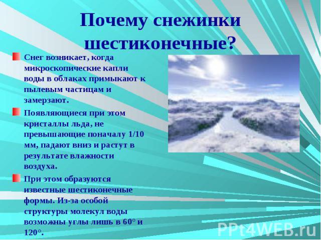 Почему снежинки шестиконечные? Снег возникает, когда микроскопические капли воды в облаках примыкают к пылевым частицам и замерзают. Появляющиеся при этом кристаллы льда, не превышающие поначалу 1/10 мм, падают вниз и растут в результате влажности в…