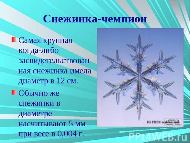 Снежинка-чемпион Самая крупная когда-либо засвидетельствованная снежинка имела диаметр в 12 см. Обычно же снежинки в диаметре насчитывают 5 мм при весе в 0,004 г.