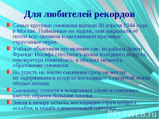 Для любителей рекордов Самые крупные снежинки выпали 30 апреля 1944 года в Москве. Пойманные на ладонь, они закрывали её почти всю целиком и напоминали красивые страусиные перья. Учёные объяснили это явление так: из района Земли Франца- Иосифа спуст…
