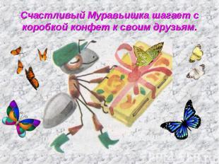 Счастливый Муравьишка шагает с коробкой конфет к своим друзьям.