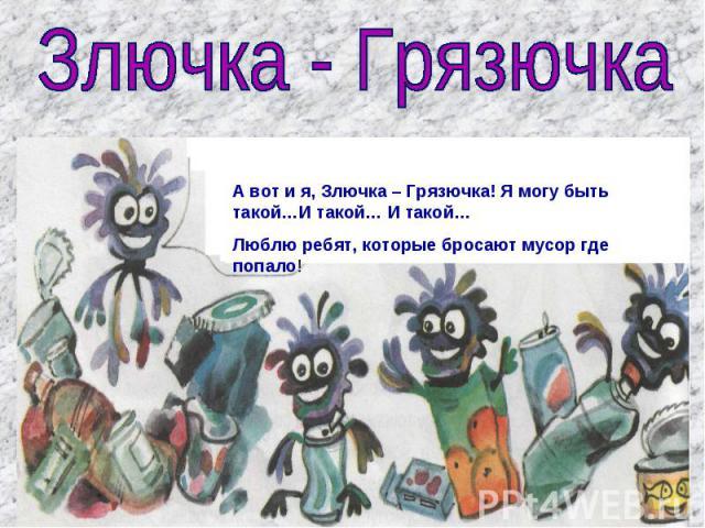 Злючка - Грязючка А вот и я, Злючка – Грязючка! Я могу быть такой…И такой… И такой… Люблю ребят, которые бросают мусор где попало!