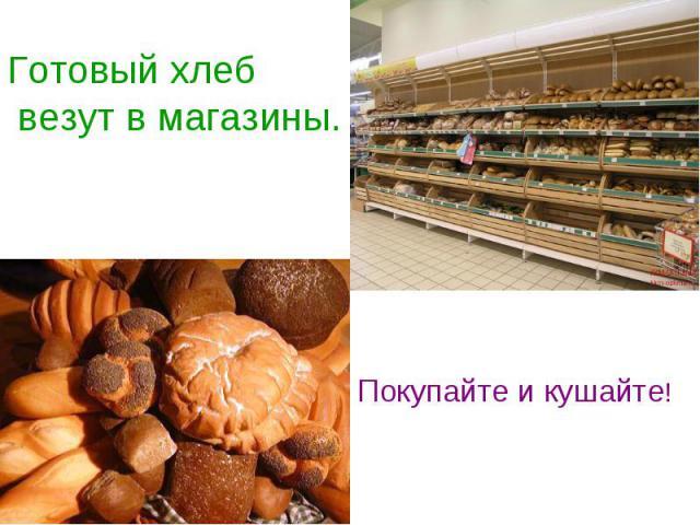 Готовый хлеб везут в магазины. Покупайте и кушайте!