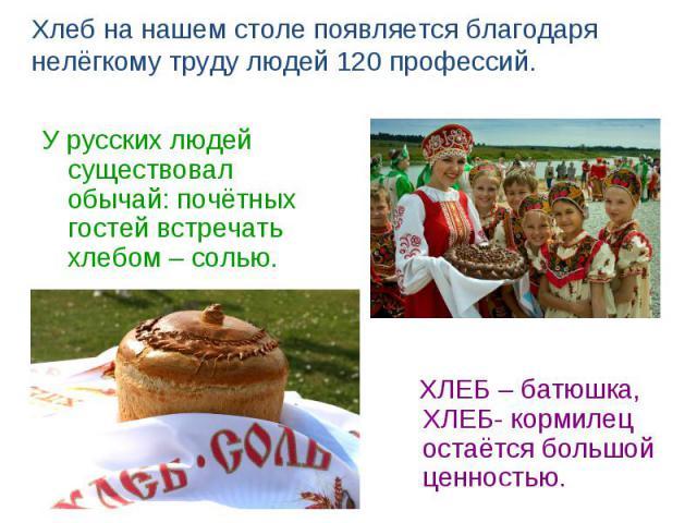 Хлеб на нашем столе появляется благодаря нелёгкому труду людей 120 профессий.У русских людей существовал обычай: почётных гостей встречать хлебом – солью. ХЛЕБ – батюшка, ХЛЕБ- кормилец остаётся большой ценностью.