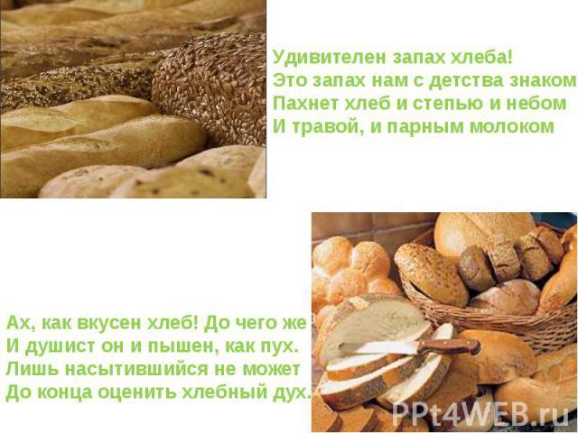Удивителен запах хлеба! Это запах нам с детства знаком Пахнет хлеб и степью и небом И травой, и парным молоком Ах, как вкусен хлеб! До чего же И душист он и пышен, как пух. Лишь насытившийся не может До конца оценить хлебный дух.
