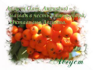 Август (лат. Augustus) – назван в честь императора, Октавиана Августа.