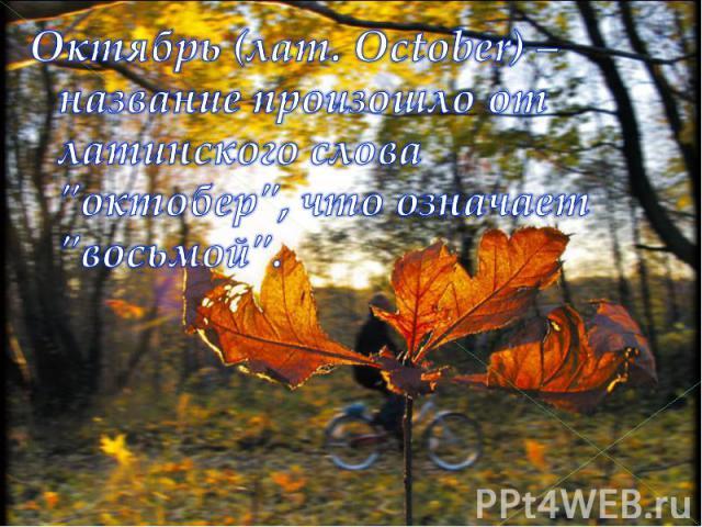 Октябрь (лат. October) – название произошло от латинского слова