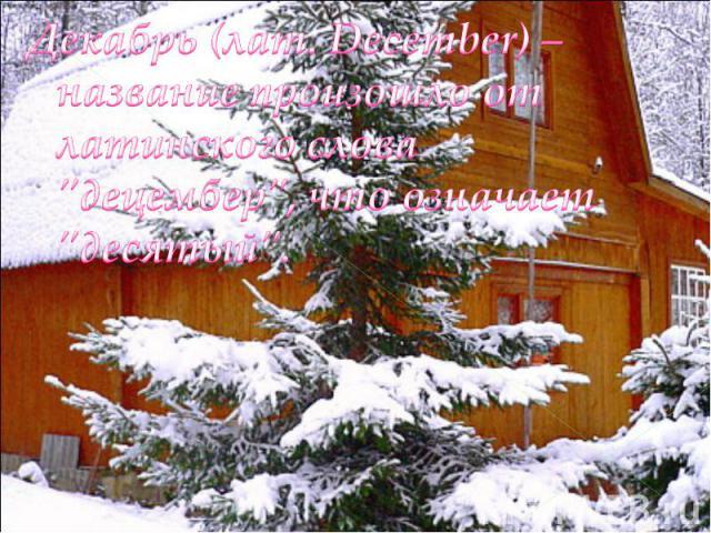 Декабрь (лат. December) – название произошло от латинского слова