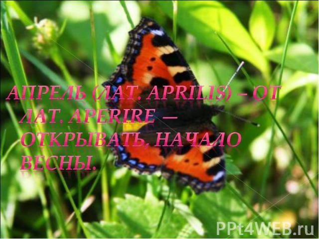 Апрель (лат. Aprilis) – от лат.aperire — открывать, начало весны.