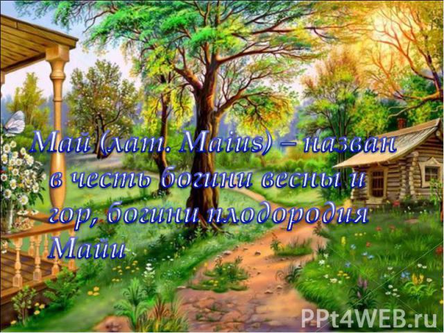 Май (лат. Maius) – назван в честь богини весны и гор, богини плодородия Майи