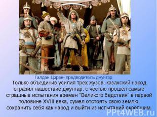 Только объединив усилия трех жузов, казахский народ отразил нашествие джунгар, с