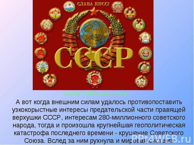 А вот когда внешним силам удалось противопоставить узкокорыстные интересы предательской части правящей верхушки СССР, интересам 280-миллионного советского народа, тогда и произошла крупнейшая геополитическая катастрофа последнего времени - крушение …