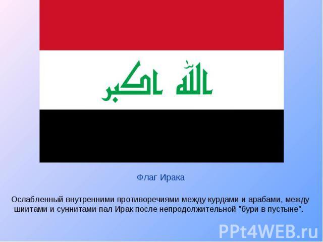 Ослабленный внутренними противоречиями между курдами и арабами, между шиитами и суннитами пал Ирак после непродолжительной