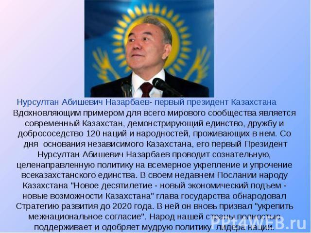 Нурсултан Абишевич Назарбаев- первый президент Казахстана Вдохновляющим примером для всего мирового сообщества является современный Казахстан, демонстрирующий единство, дружбу и добрососедство 120 наций и народностей, проживающих в нем. Со дня осн…