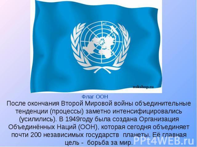 После окончания Второй Мировой войны объединительные тенденции (процессы) заметно интенсифицировались (усилились). В 1949году была создана Организация Объединённых Наций (ООН), которая сегодня объединяет почти 200 независимых государств планеты. Её…