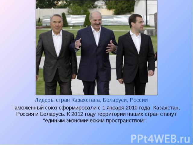 Лидеры стран Казахстана, Беларуси, России Таможенный союз сформировали с 1 января 2010 года Казахстан, Россия и Беларусь. К 2012 году территории наших стран станут