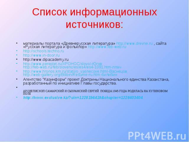 Список информационных источников: материалы портала «Древнерусская литература» http://www.drevne.ru , сайта «Русская литература и фольклор» http://www.feb-web.ru http://schools.techno.ru http://www.in-door.ru http://www.dipacademy.ru http://www.pere…