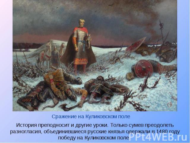 Сражение на Куликовском поле История преподносит и другие уроки. Только сумев преодолеть разногласия, объединившиеся русские князья одержали в 1480 году победу на Куликовском поле.
